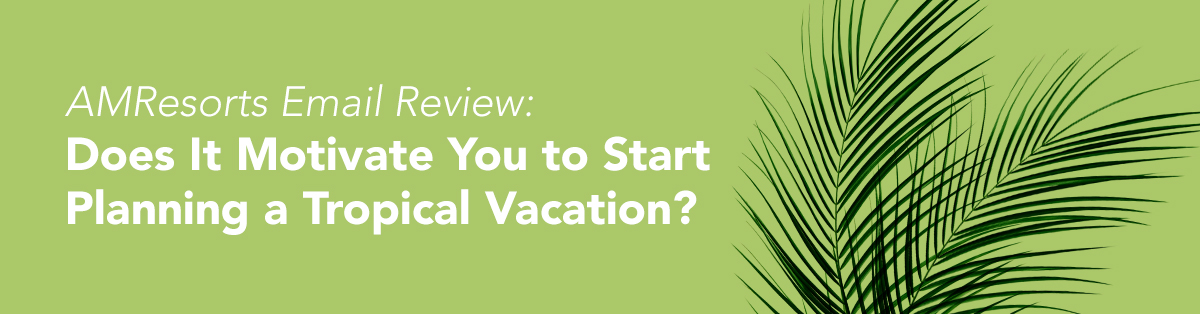 AMResorts Email Review: Does It Motivate You to Start Planning a Tropical Vacation?