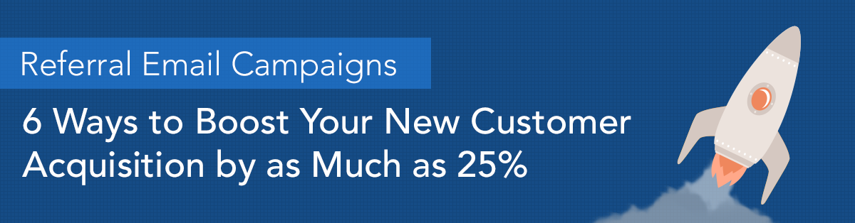 Referral Email Campaigns—6 Ways to Boost Your New Customer Acquisition by as Much as 25%