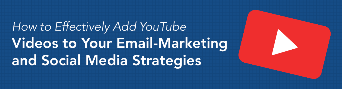 How to Effectively Add YouTube Videos to Your Email-Marketing and Social Media Strategies